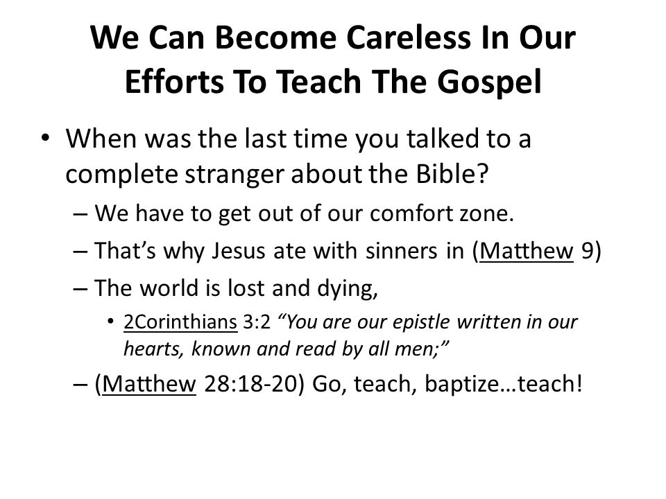 We Can Become Careless In Our Efforts To Teach The Gospel When was the last time you talked to a complete stranger about the Bible? – We have to get o