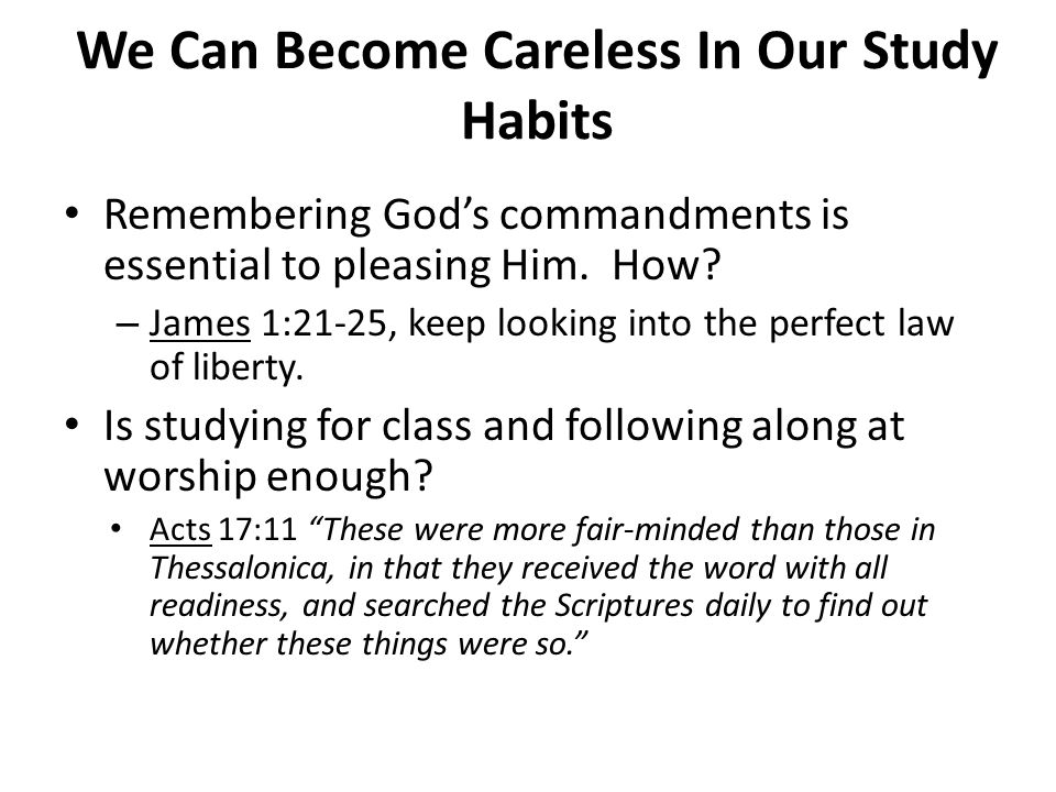 We Can Become Careless In Our Study Habits Remembering God's commandments is essential to pleasing Him. How? – James 1:21-25, keep looking into the pe