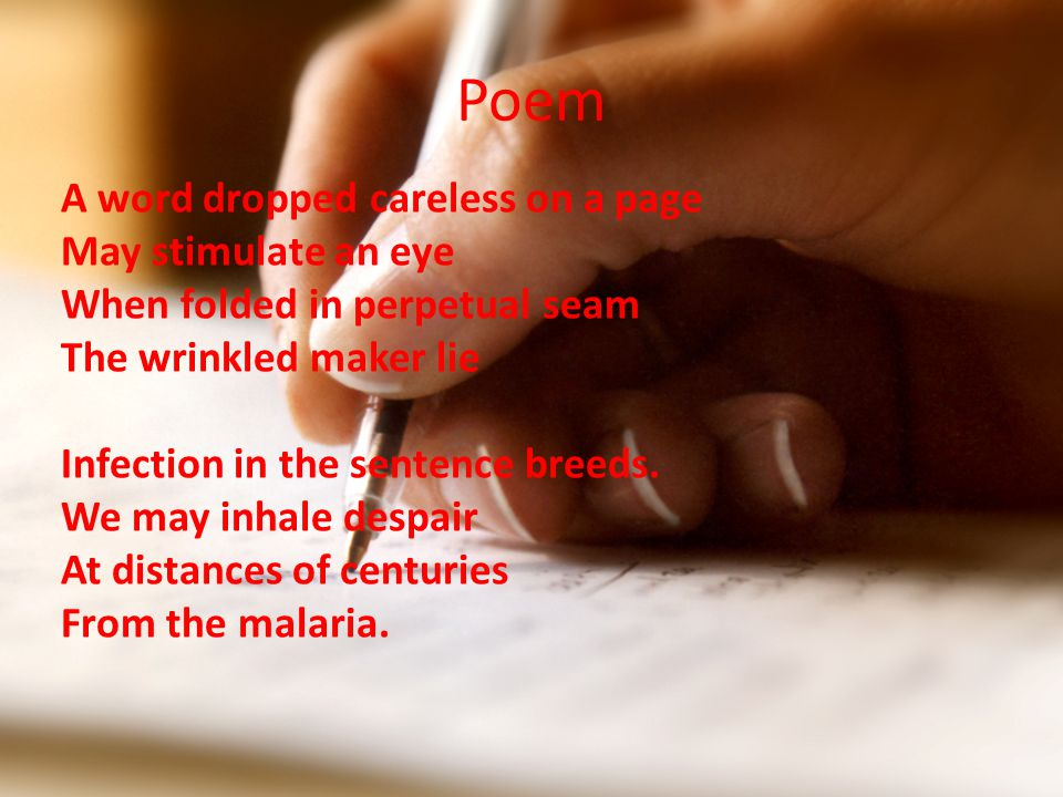 Poem A word dropped careless on a page May stimulate an eye When folded in perpetual seam The wrinkled maker lie Infection in the sentence breeds.