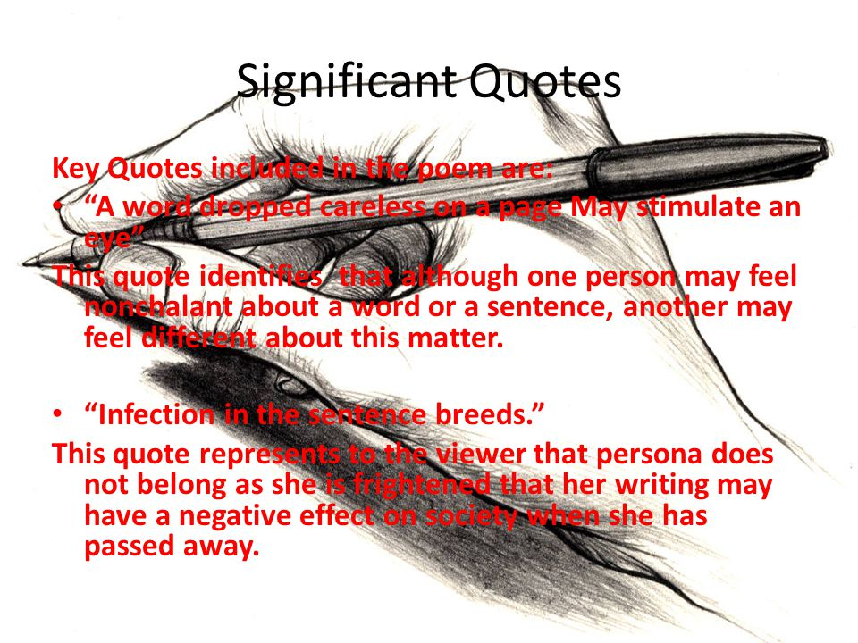 Significant Quotes Key Quotes included in the poem are: A word dropped careless on a page May stimulate an eye This quote identifies that although one person may feel nonchalant about a word or a sentence, another may feel different about this matter.