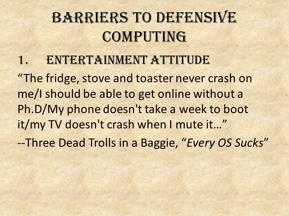 Barriers to defensive computing 1.ENTERTAINMENT ATTITUDE The fridge, stove and toaster never crash on me/I should be able to get online without a Ph.D/My phone doesn t take a week to boot it/my TV doesn t crash when I mute it… --Three Dead Trolls in a Baggie, Every OS Sucks