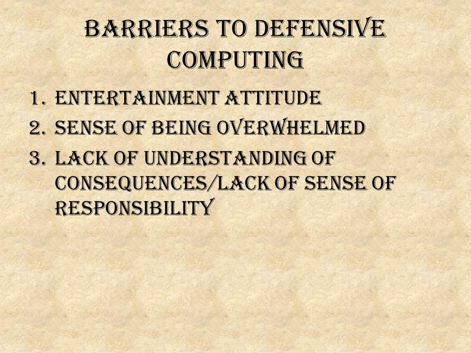 Barriers to defensive computing 1.ENTERTAINMENT ATTITUDE 2.Sense of being overwhelmed 3.Lack of understanding of consequences/lack of sense of responsibility