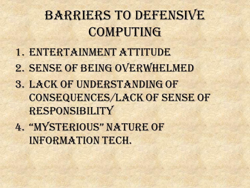 Barriers to defensive computing 1.ENTERTAINMENT ATTITUDE 2.Sense of being overwhelmed 3.Lack of understanding of consequences/lack of sense of responsibility 4. Mysterious nature of Information Tech.