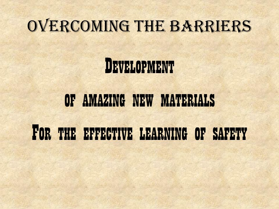 Overcoming the barriers D EVELOPMENT OF AMAZING NEW MATERIALS F OR THE EFFECTIVE LEARNING OF SAFETY