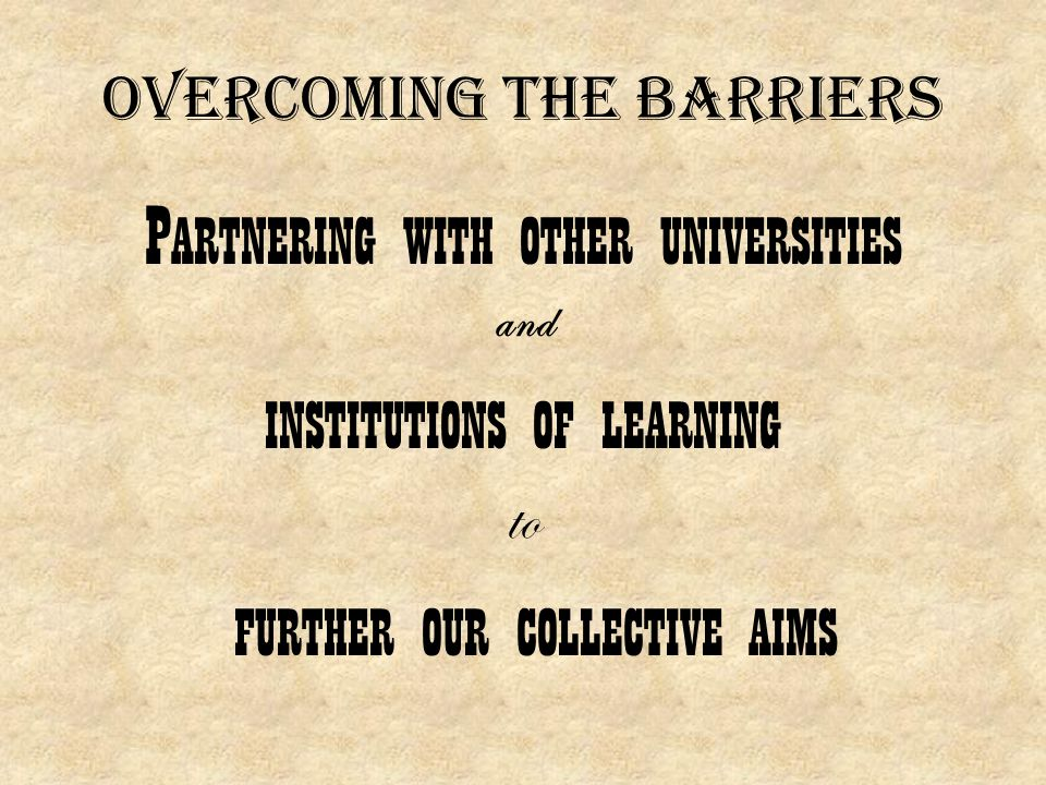 Overcoming the barriers P ARTNERING WITH OTHER UNIVERSITIES and INSTITUTIONS OF LEARNING to FURTHER OUR COLLECTIVE AIMS