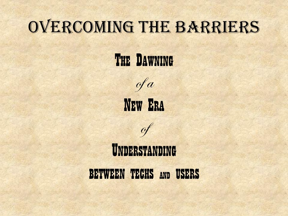 Overcoming the barriers T HE D AWNING of a N EW E RA of U NDERSTANDING BETWEEN TECHS AND USERS