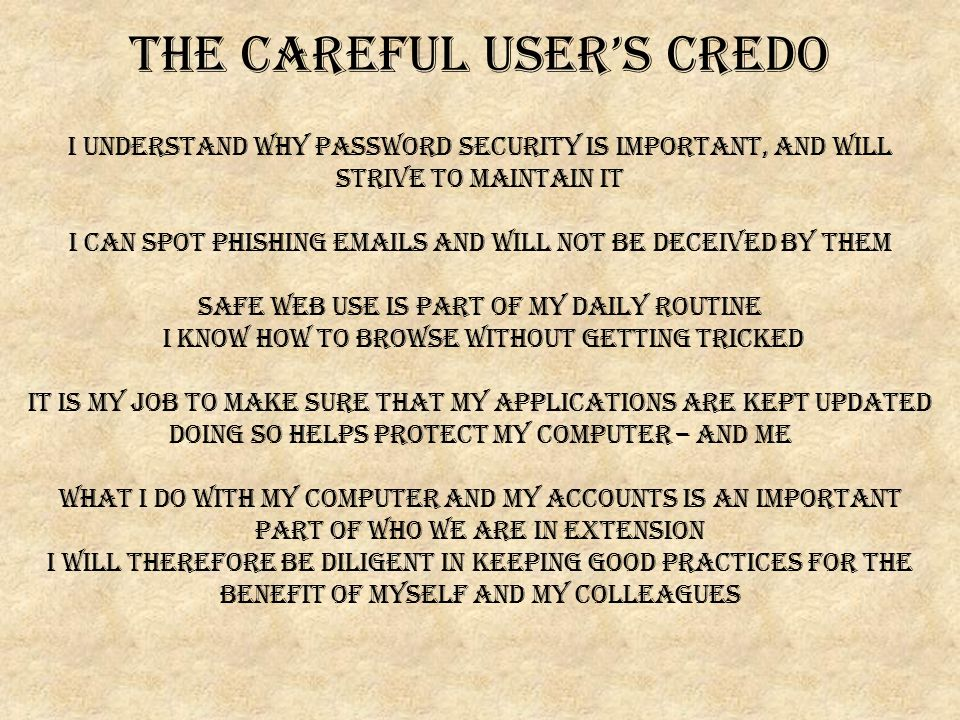 The Careful User's Credo I understand why password security is important, and will strive to maintain it I can spot phishing emails and will not be deceived by them Safe web use is part of my daily routine I know how to browse without getting tricked It is my job to make sure that my applications are kept updated Doing so helps protect my computer – and me What I do with my computer and my accounts is an important part of who we are in extension I will therefore be diligent in keeping good practices for the benefit of myself and my colleagues