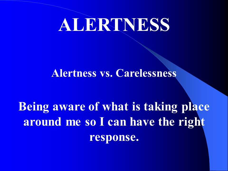ALERTNESS Alertness vs. Carelessness Being aware of what is taking place around me so I can have the right response.