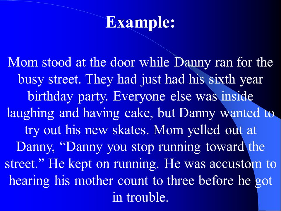 Example: Mom stood at the door while Danny ran for the busy street. They had just had his sixth year birthday party. Everyone else was inside laughing