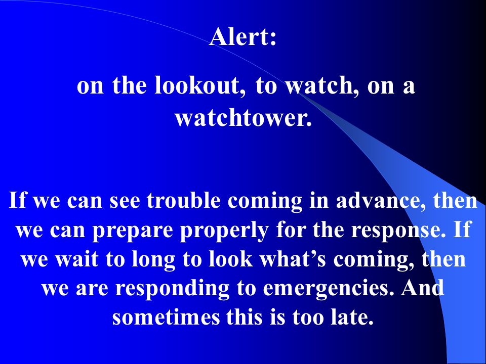 Alert: on the lookout, to watch, on a watchtower. If we can see trouble coming in advance, then we can prepare properly for the response. If we wait t