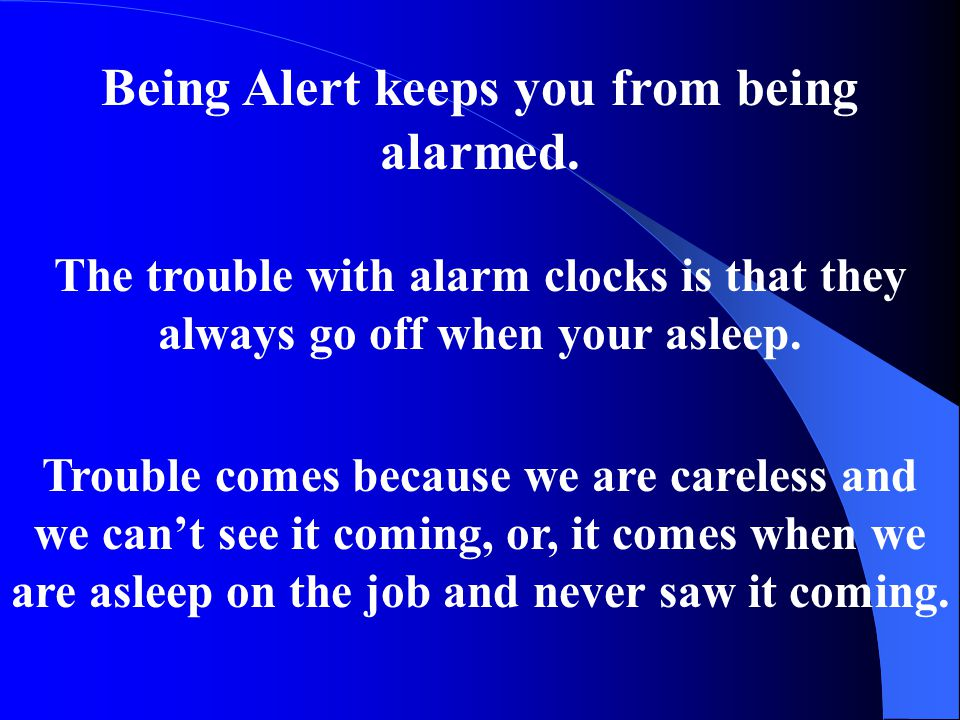 Being Alert keeps you from being alarmed. The trouble with alarm clocks is that they always go off when your asleep. Trouble comes because we are care