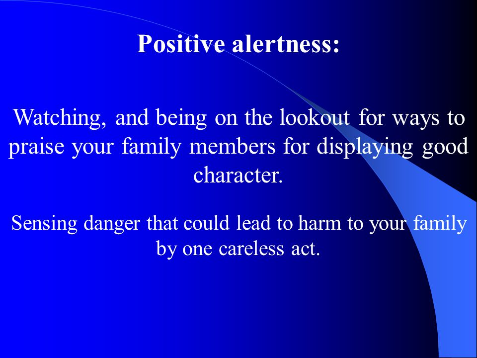 Positive alertness: Watching, and being on the lookout for ways to praise your family members for displaying good character. Sensing danger that could