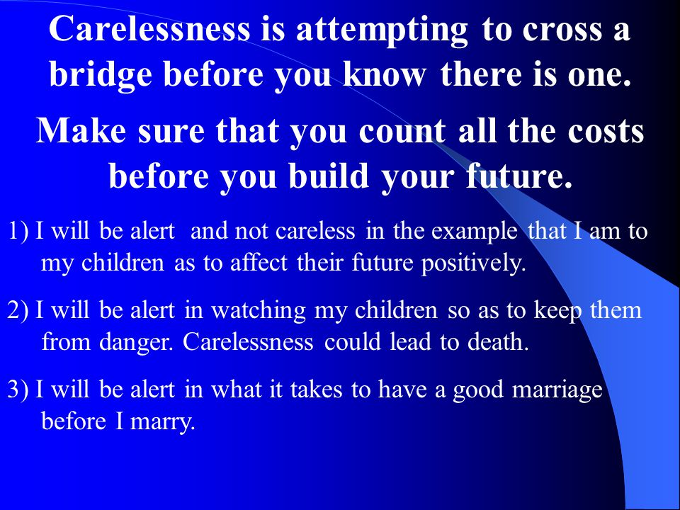 Carelessness is attempting to cross a bridge before you know there is one. Make sure that you count all the costs before you build your future. 1) I w