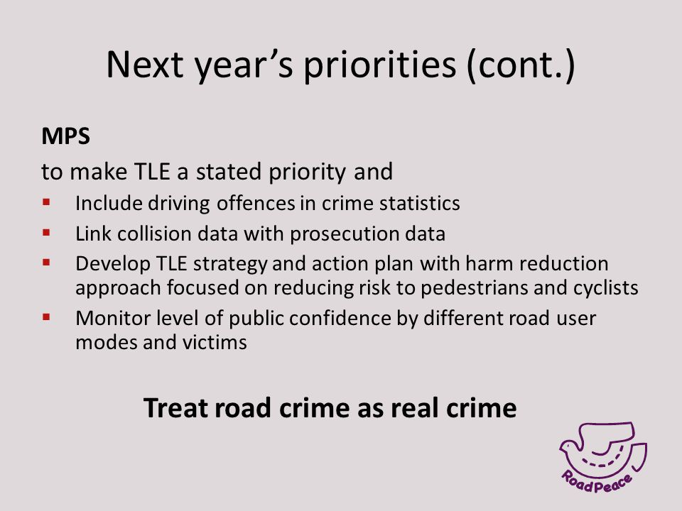 Next year's priorities (cont.) MPS to make TLE a stated priority and  Include driving offences in crime statistics  Link collision data with prosecu
