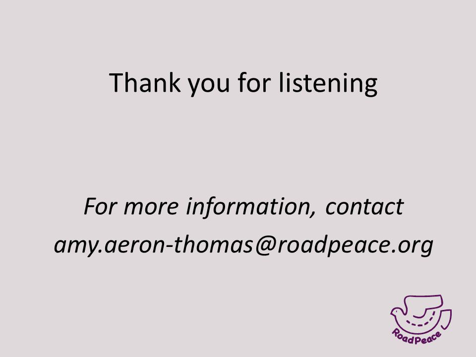 Thank you for listening For more information, contact amy.aeron-thomas@roadpeace.org