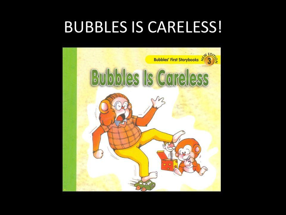 BUBBLES IS CARELESS!
