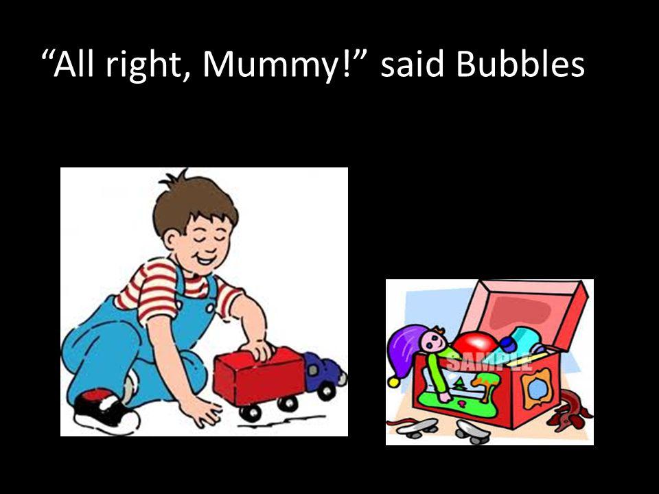 All right, Mummy! said Bubbles