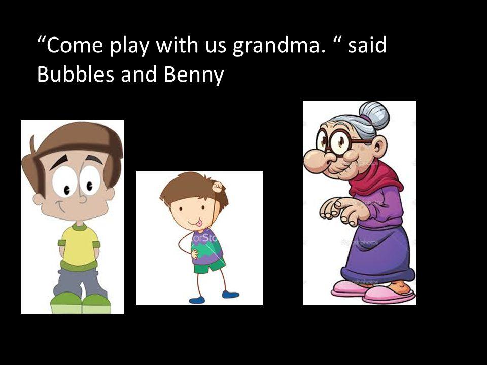 Come play with us grandma. said Bubbles and Benny