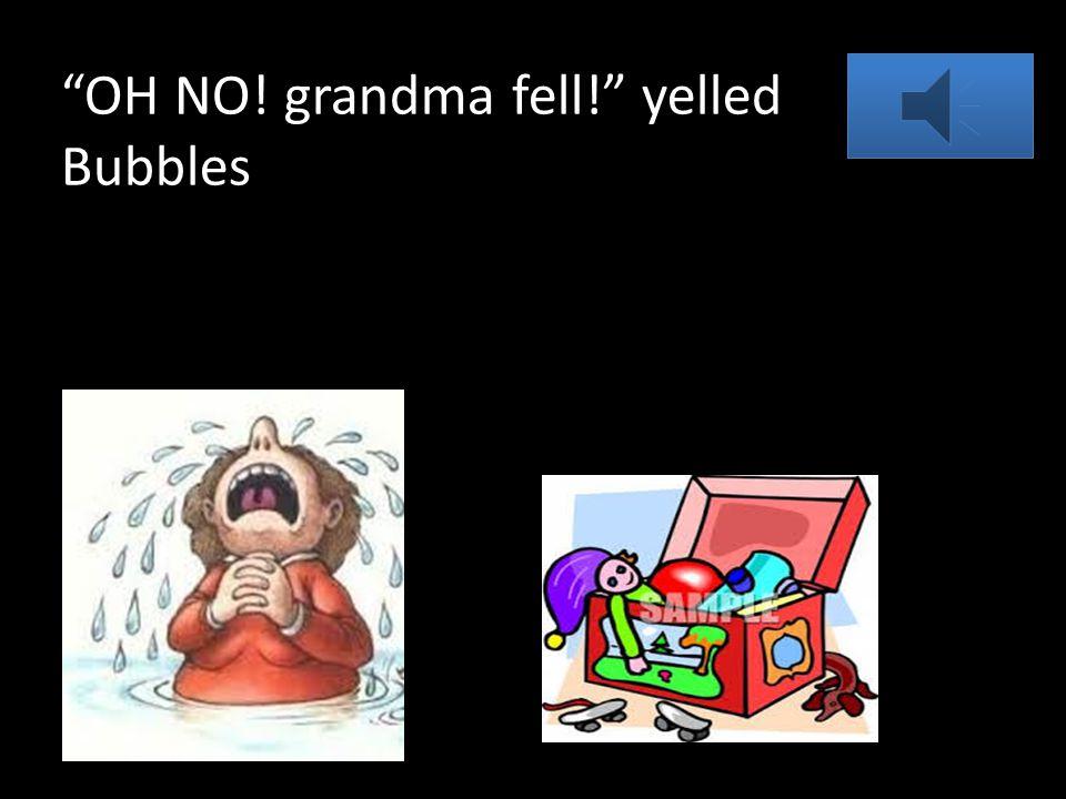 OH NO! grandma fell! yelled Bubbles