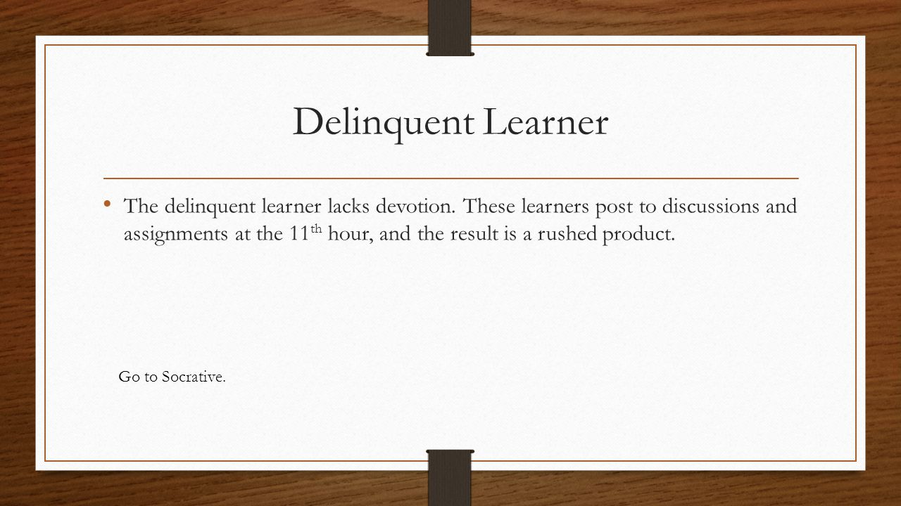 Delinquent Learner The delinquent learner lacks devotion. These learners post to discussions and assignments at the 11 th hour, and the result is a ru