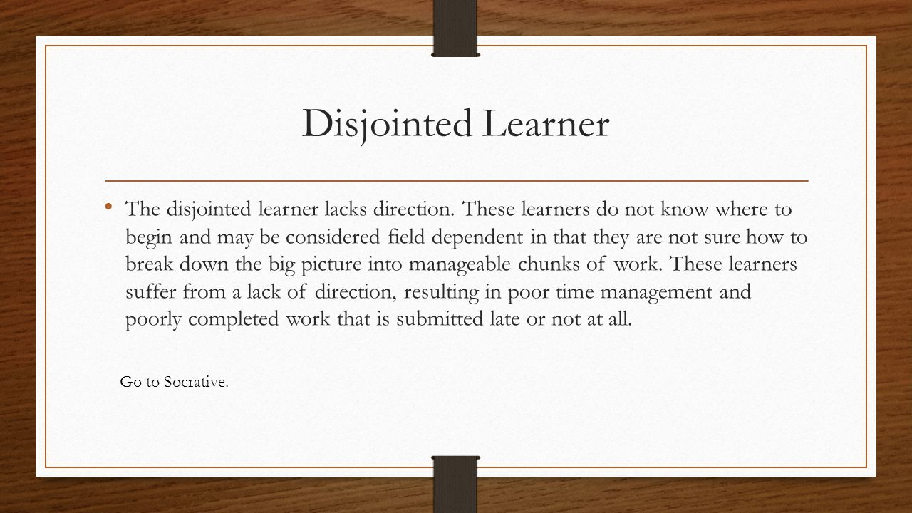 Disjointed Learner The disjointed learner lacks direction. These learners do not know where to begin and may be considered field dependent in that the