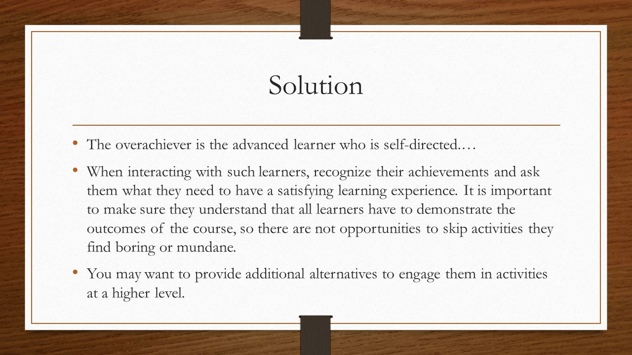 Solution The overachiever is the advanced learner who is self-directed.… When interacting with such learners, recognize their achievements and ask the