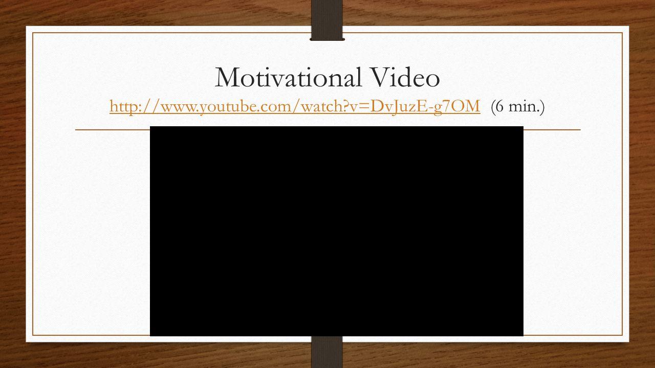 Motivational Video http://www.youtube.com/watch?v=DvJuzE-g7OM (6 min.) http://www.youtube.com/watch?v=DvJuzE-g7OM