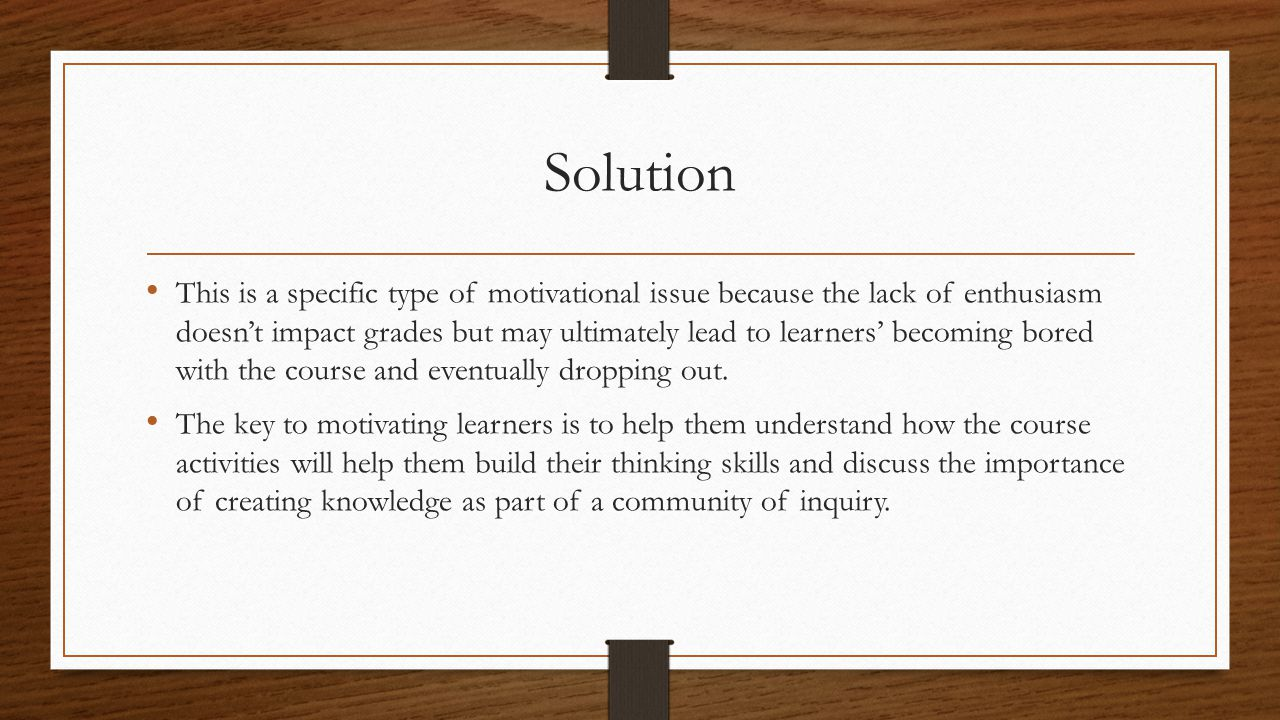 Solution This is a specific type of motivational issue because the lack of enthusiasm doesn't impact grades but may ultimately lead to learners' becoming bored with the course and eventually dropping out.
