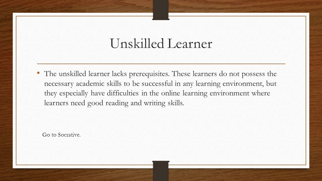 Unskilled Learner The unskilled learner lacks prerequisites. These learners do not possess the necessary academic skills to be successful in any learn