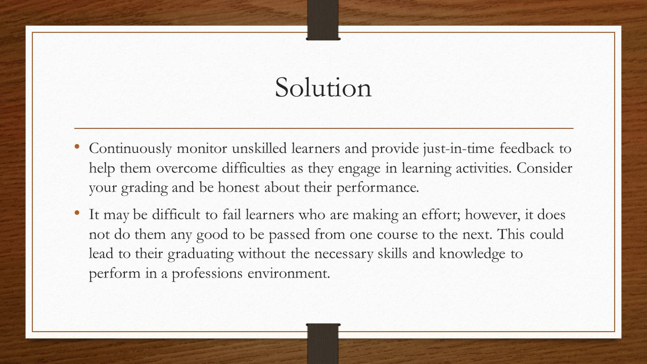 Solution Continuously monitor unskilled learners and provide just-in-time feedback to help them overcome difficulties as they engage in learning activities.