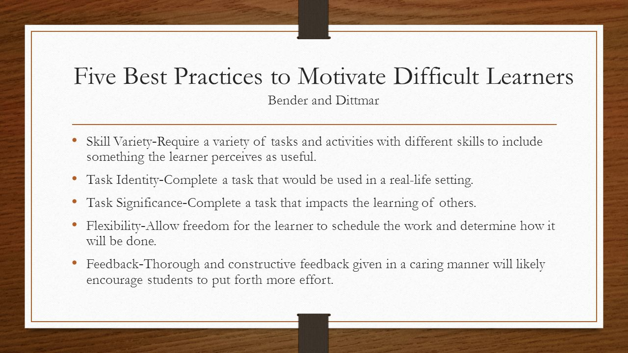 Five Best Practices to Motivate Difficult Learners Bender and Dittmar Skill Variety - Require a variety of tasks and activities with different skills to include something the learner perceives as useful.