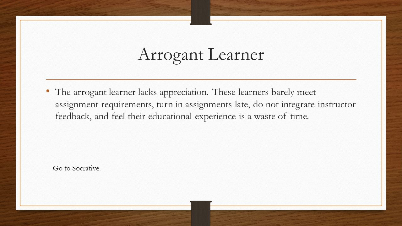 Arrogant Learner The arrogant learner lacks appreciation. These learners barely meet assignment requirements, turn in assignments late, do not integra