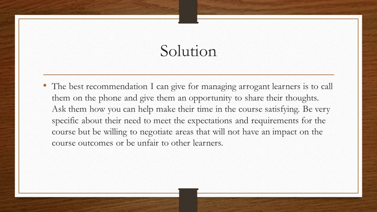 Solution The best recommendation I can give for managing arrogant learners is to call them on the phone and give them an opportunity to share their thoughts.
