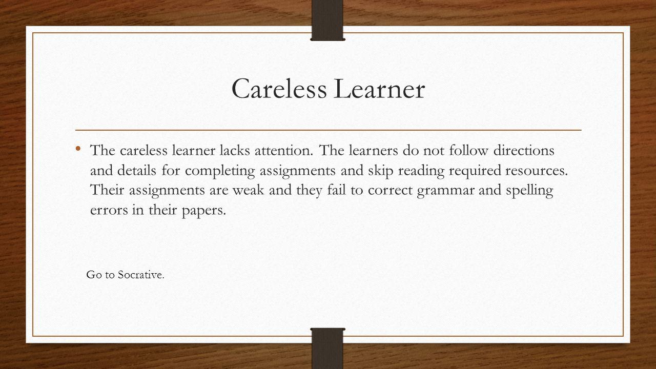 Careless Learner The careless learner lacks attention.