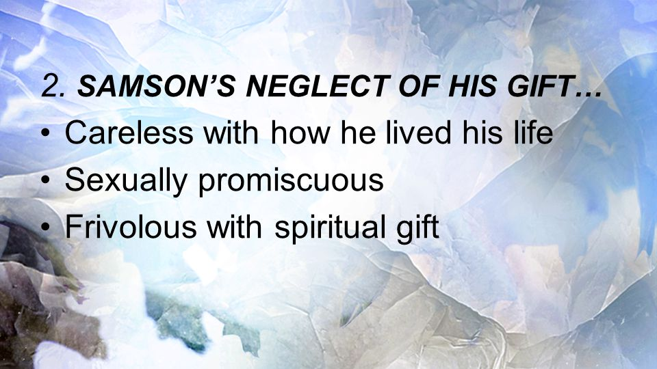 2. SAMSON'S NEGLECT OF HIS GIFT… Careless with how he lived his life Sexually promiscuous Frivolous with spiritual gift