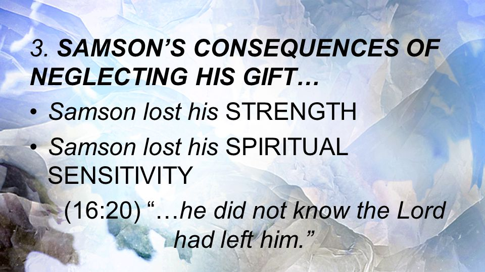 """3. SAMSON'S CONSEQUENCES OF NEGLECTING HIS GIFT… Samson lost his STRENGTH Samson lost his SPIRITUAL SENSITIVITY (16:20) """"…he did not know the Lord had"""