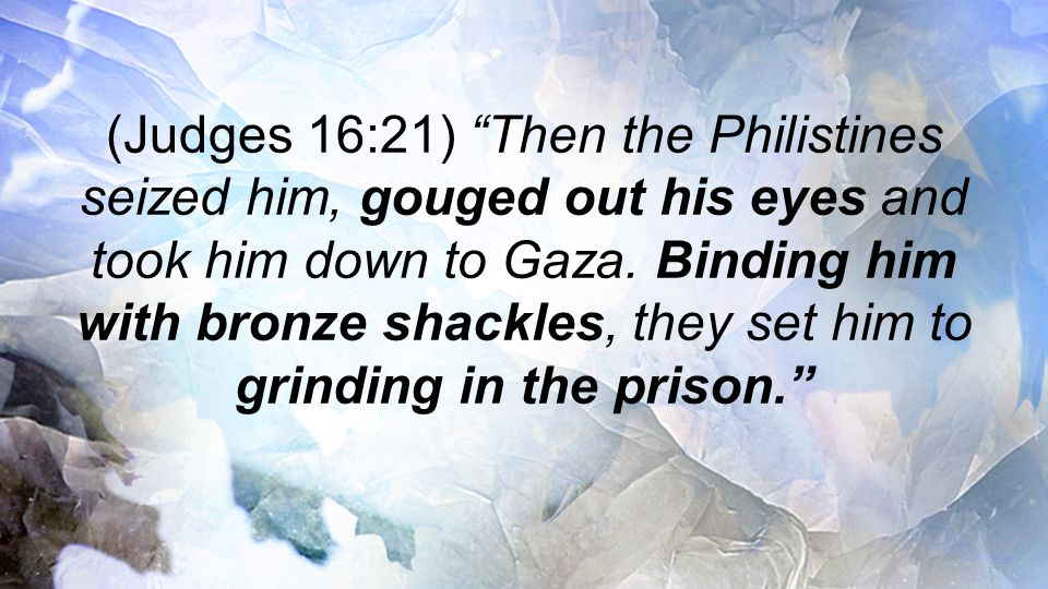 (Judges 16:21) Then the Philistines seized him, gouged out his eyes and took him down to Gaza.