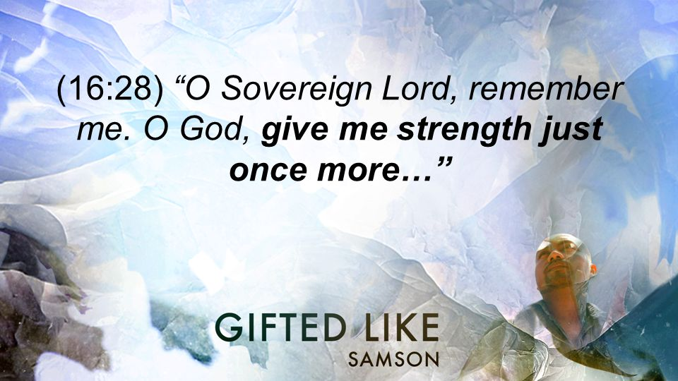 (16:28) O Sovereign Lord, remember me. O God, give me strength just once more…