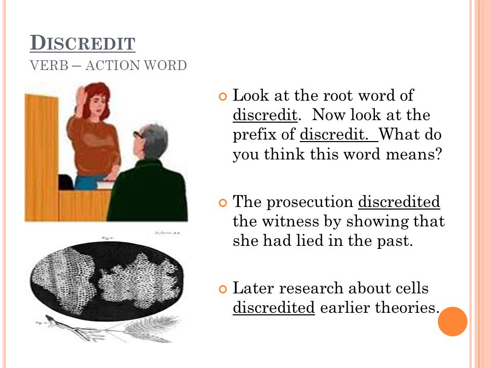 D ISCREDIT VERB – ACTION WORD Look at the root word of discredit. Now look at the prefix of discredit. What do you think this word means? The prosecut