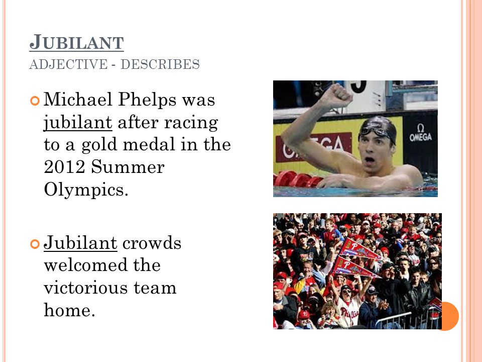 J UBILANT ADJECTIVE - DESCRIBES Michael Phelps was jubilant after racing to a gold medal in the 2012 Summer Olympics. Jubilant crowds welcomed the vic
