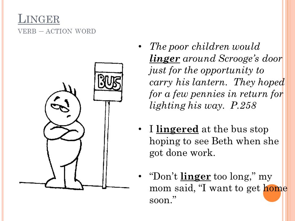 L INGER VERB – ACTION WORD The poor children would linger around Scrooge's door just for the opportunity to carry his lantern.