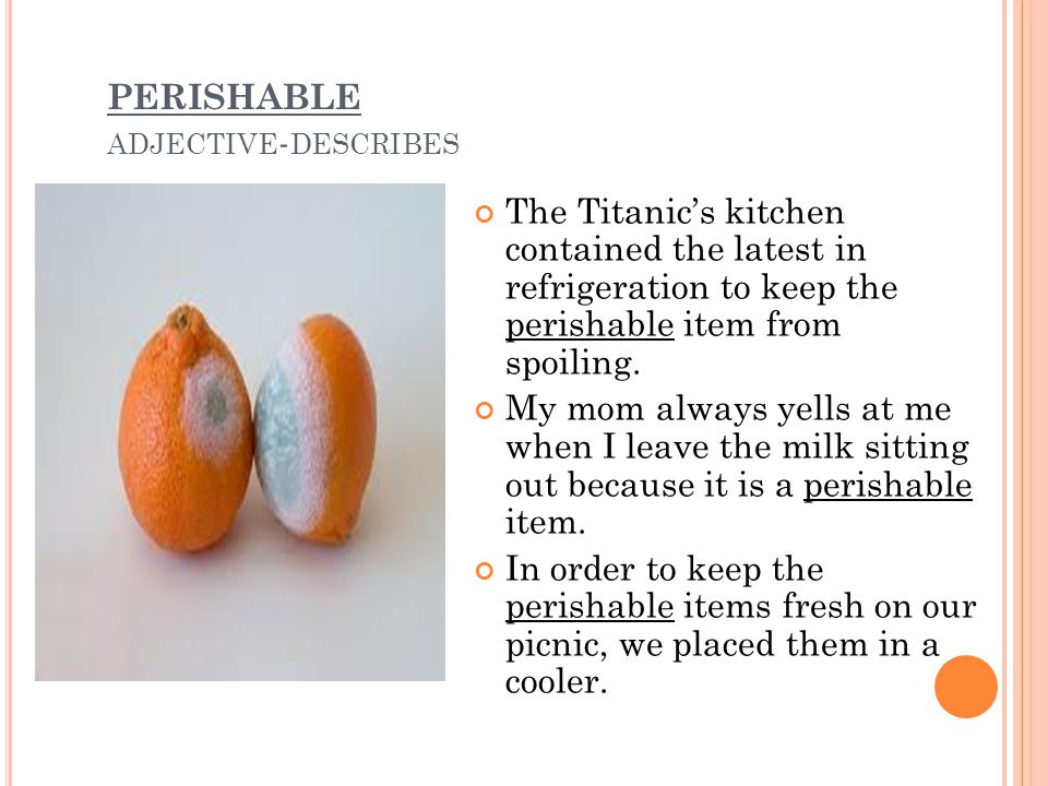 PERISHABLE ADJECTIVE - DESCRIBES The Titanic's kitchen contained the latest in refrigeration to keep the perishable item from spoiling.
