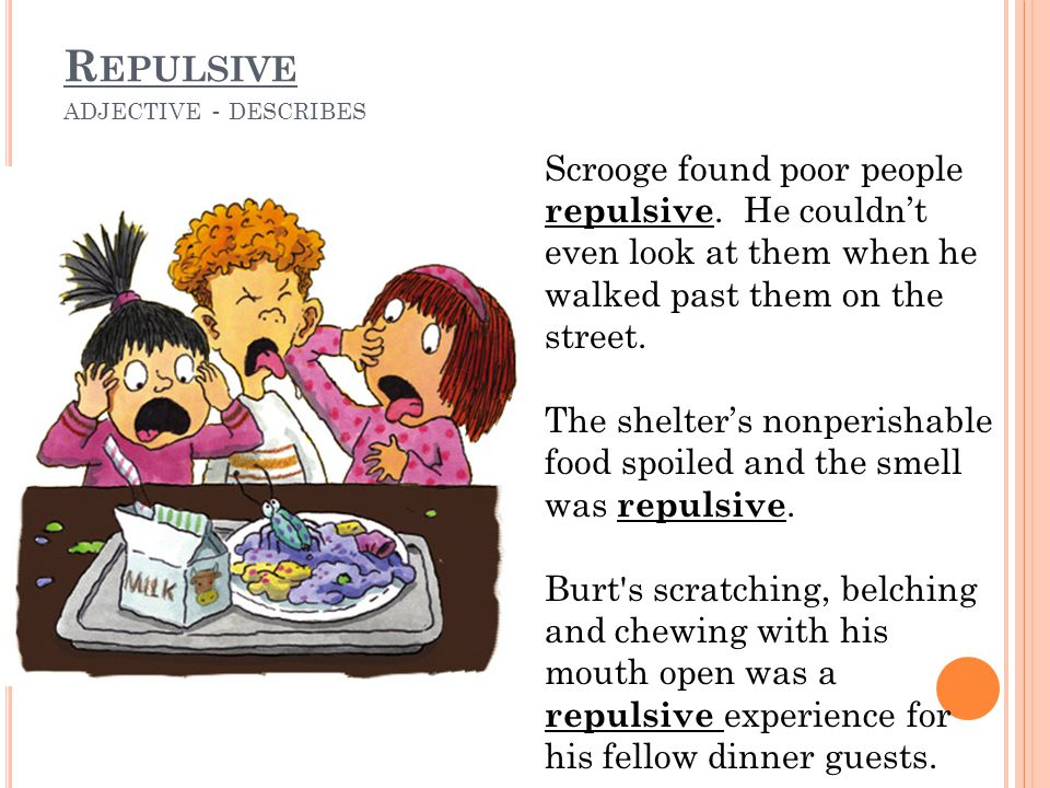 R EPULSIVE ADJECTIVE - DESCRIBES Scrooge found poor people repulsive. He couldn't even look at them when he walked past them on the street. The shelte