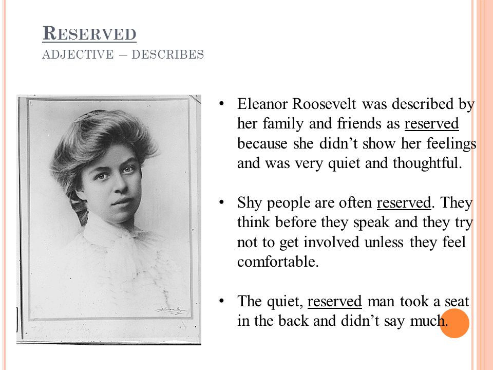 R ESERVED ADJECTIVE – DESCRIBES Eleanor Roosevelt was described by her family and friends as reserved because she didn't show her feelings and was very quiet and thoughtful.