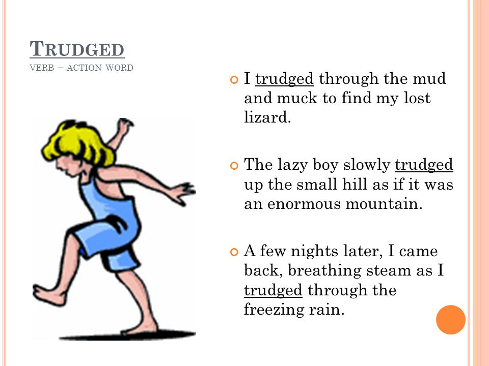 T RUDGED VERB – ACTION WORD I trudged through the mud and muck to find my lost lizard. The lazy boy slowly trudged up the small hill as if it was an e
