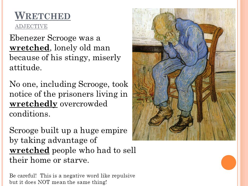 W RETCHED ADJECTIVE Ebenezer Scrooge was a wretched, lonely old man because of his stingy, miserly attitude. No one, including Scrooge, took notice of