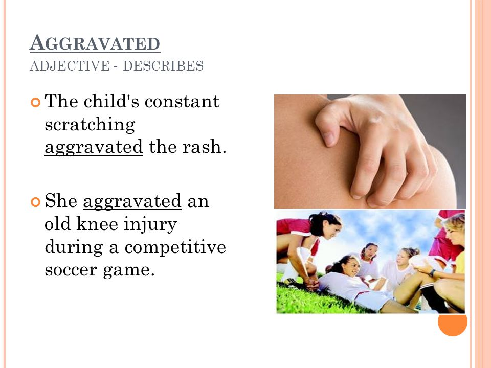 A GGRAVATED ADJECTIVE - DESCRIBES The child s constant scratching aggravated the rash.