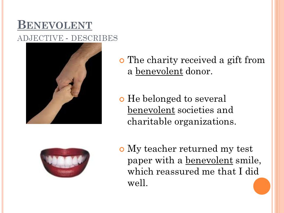 B ENEVOLENT ADJECTIVE - DESCRIBES The charity received a gift from a benevolent donor. He belonged to several benevolent societies and charitable orga