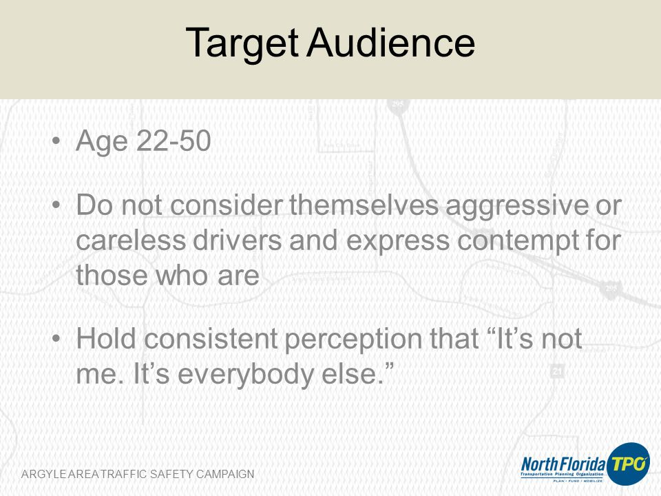 ARGYLE AREA TRAFFIC SAFETY CAMPAIGN Target Audience Age 22-50 Do not consider themselves aggressive or careless drivers and express contempt for those who are Hold consistent perception that It's not me.