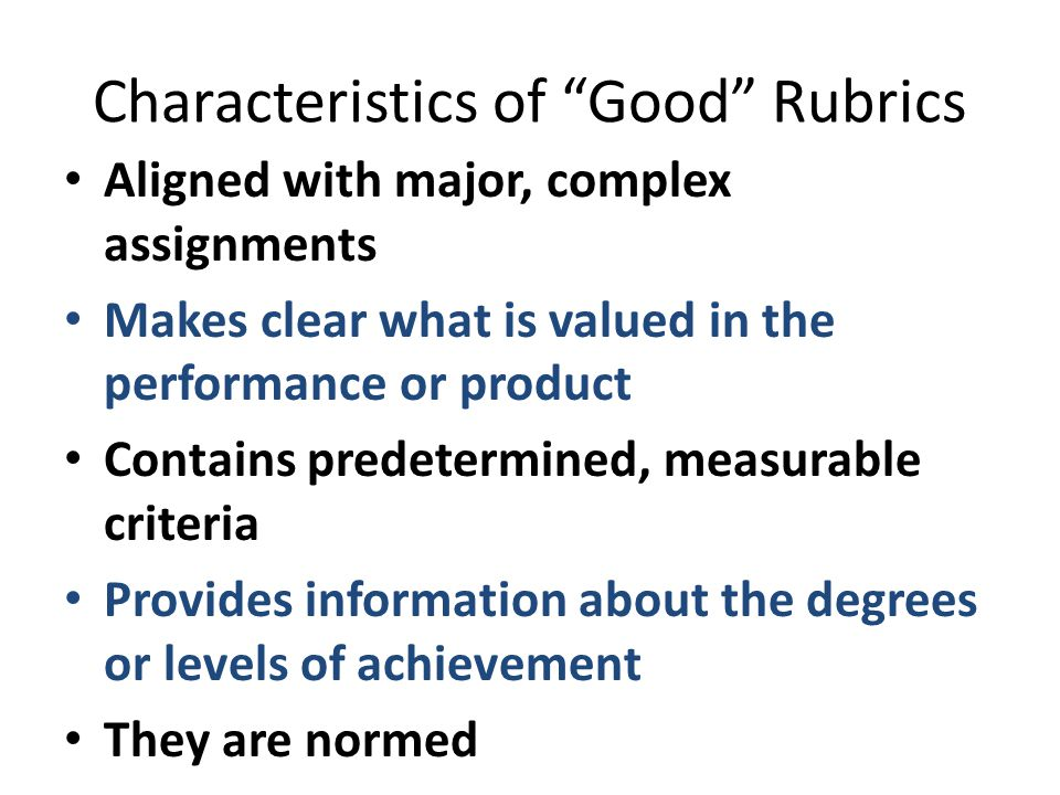 Characteristics of Good Rubrics Aligned with major, complex assignments Makes clear what is valued in the performance or product Contains predetermined, measurable criteria Provides information about the degrees or levels of achievement They are normed
